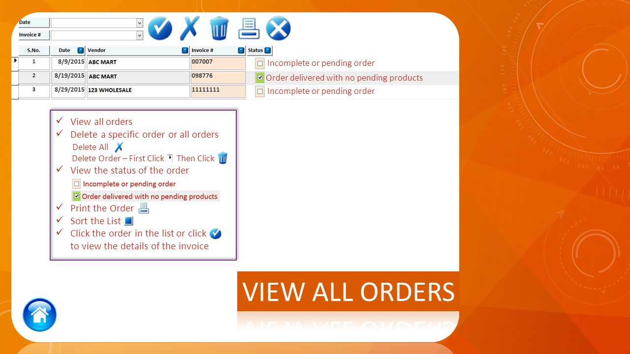 View all orders Delete a specific order or all orders Delete All Delete Order – First Click Then Click View the status of the order Print the Order Sort the List Click the order in the list or click to view the details of the invoice Incomplete or pending order Order delivered with no pending products Incomplete or pending order