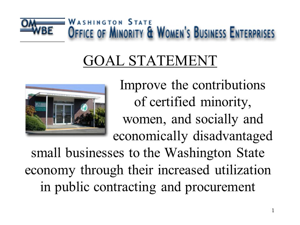 1 GOAL STATEMENT Improve the contributions of certified minority, women, and socially and economically disadvantaged small businesses to the Washington State economy through their increased utilization in public contracting and procurement