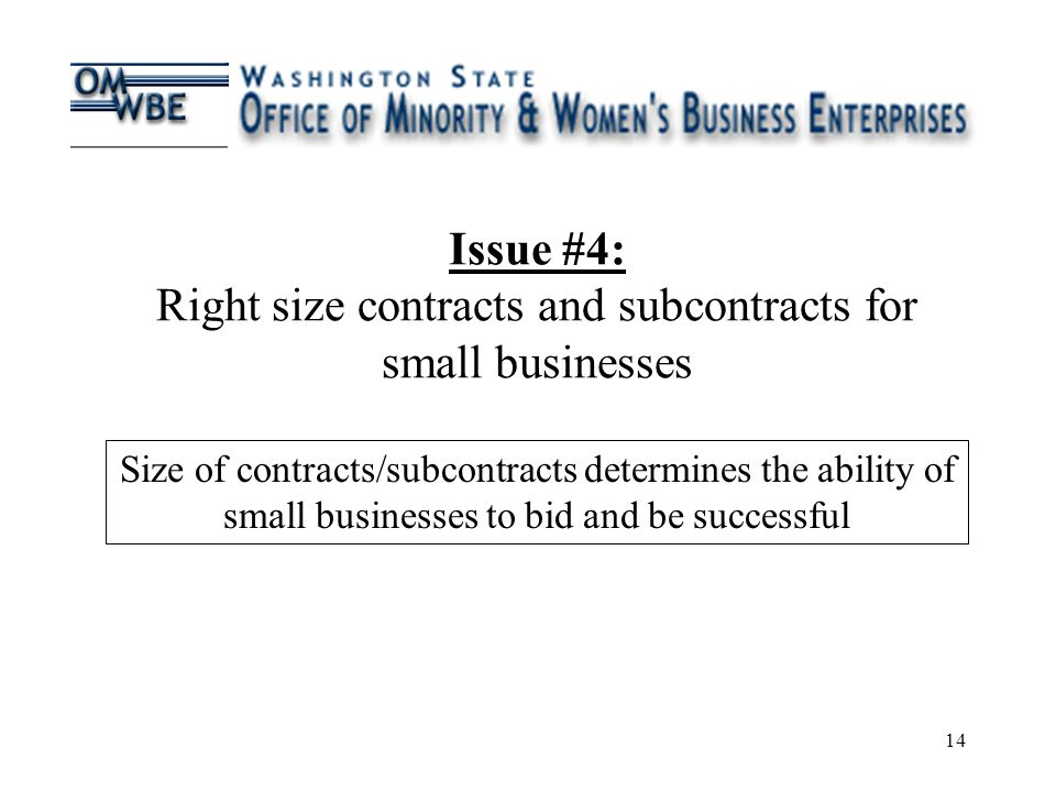 14 Issue #4: Right size contracts and subcontracts for small businesses Size of contracts/subcontracts determines the ability of small businesses to bid and be successful