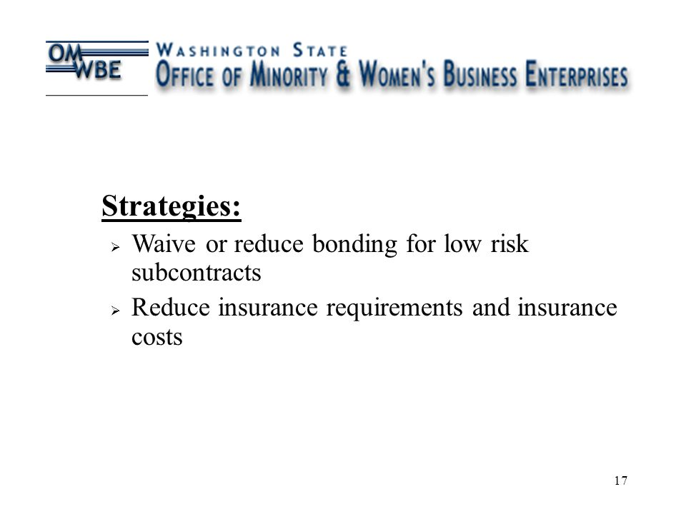 17 Strategies:  Waive or reduce bonding for low risk subcontracts  Reduce insurance requirements and insurance costs