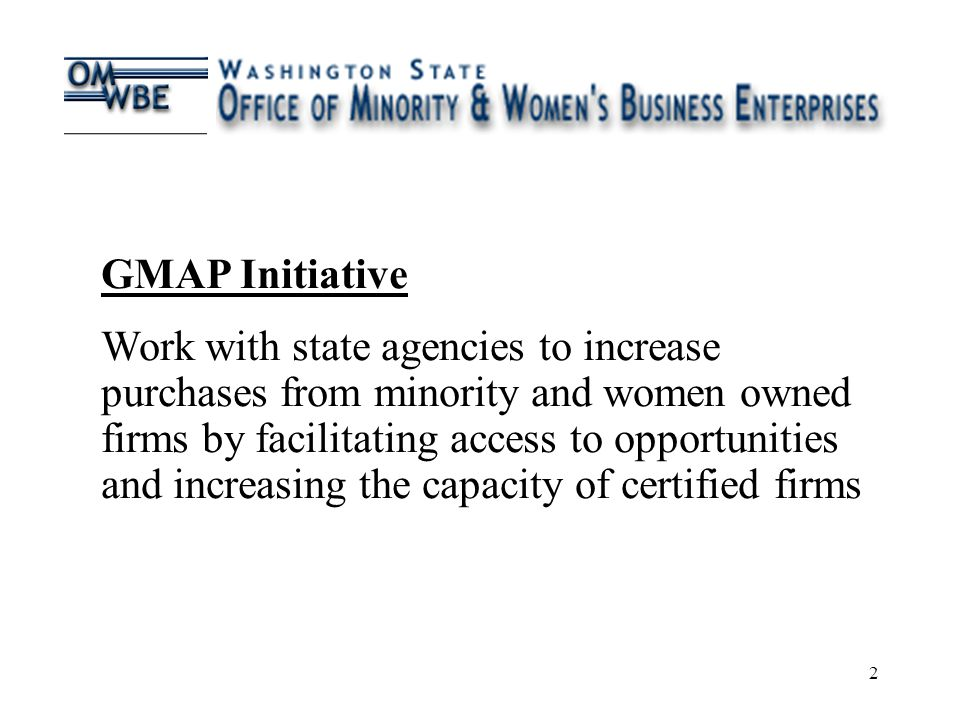 2 GMAP Initiative Work with state agencies to increase purchases from minority and women owned firms by facilitating access to opportunities and increasing the capacity of certified firms