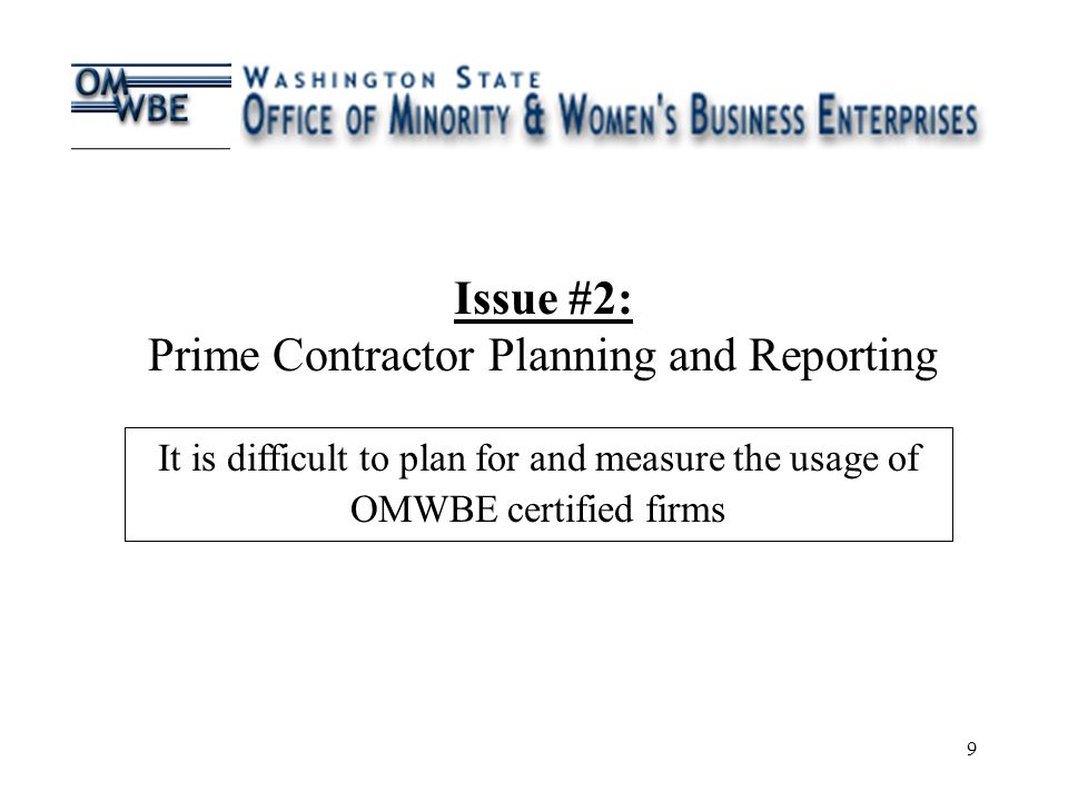 9 Issue #2: Prime Contractor Planning and Reporting It is difficult to plan for and measure the usage of OMWBE certified firms