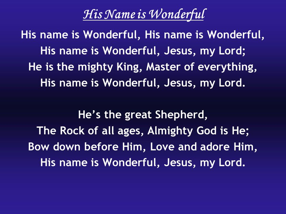 His name is Wonderful, His name is Wonderful, Jesus, my Lord; He is the mighty King, Master of everything, His name is Wonderful, Jesus, my Lord.