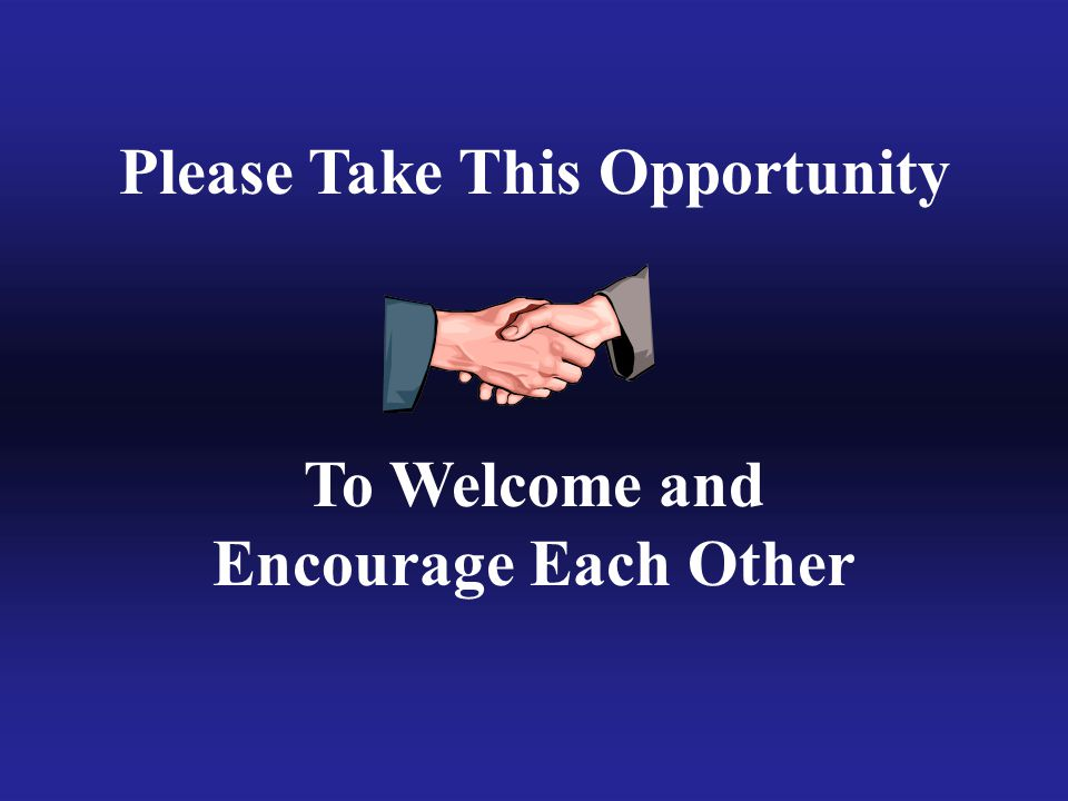 Please Take This Opportunity To Welcome and Encourage Each Other
