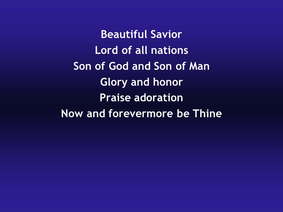 Beautiful Savior Lord of all nations Son of God and Son of Man Glory and honor Praise adoration Now and forevermore be Thine