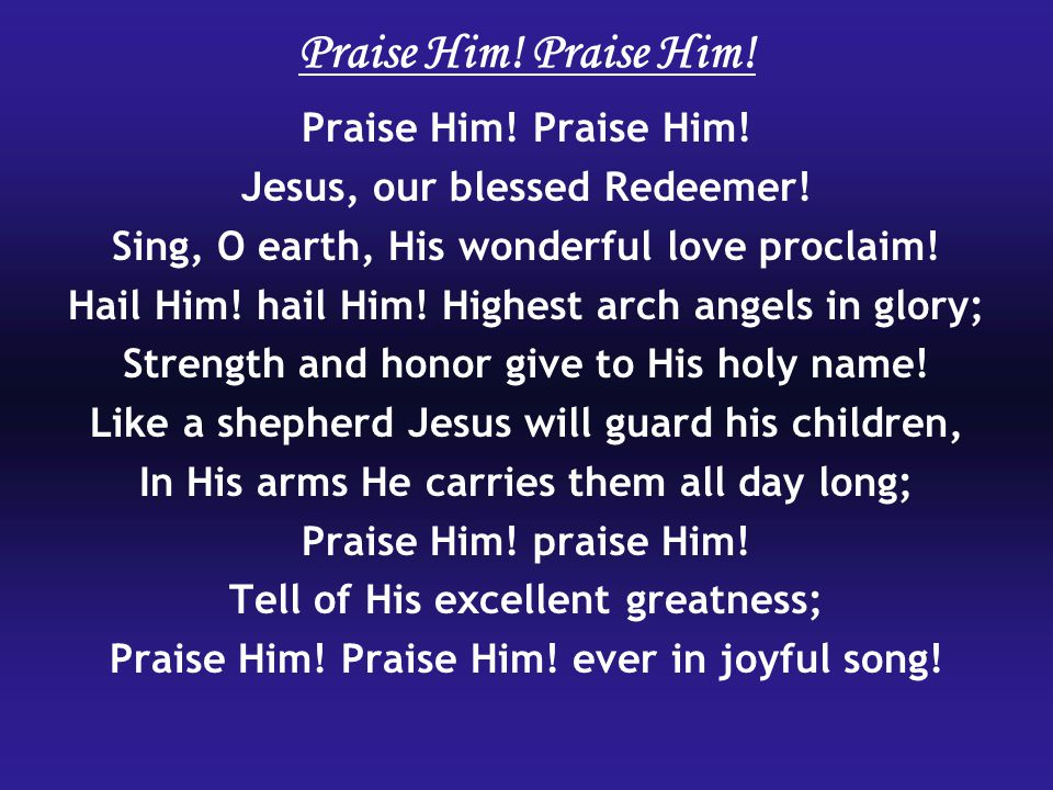 Praise Him. Jesus, our blessed Redeemer. Sing, O earth, His wonderful love proclaim.