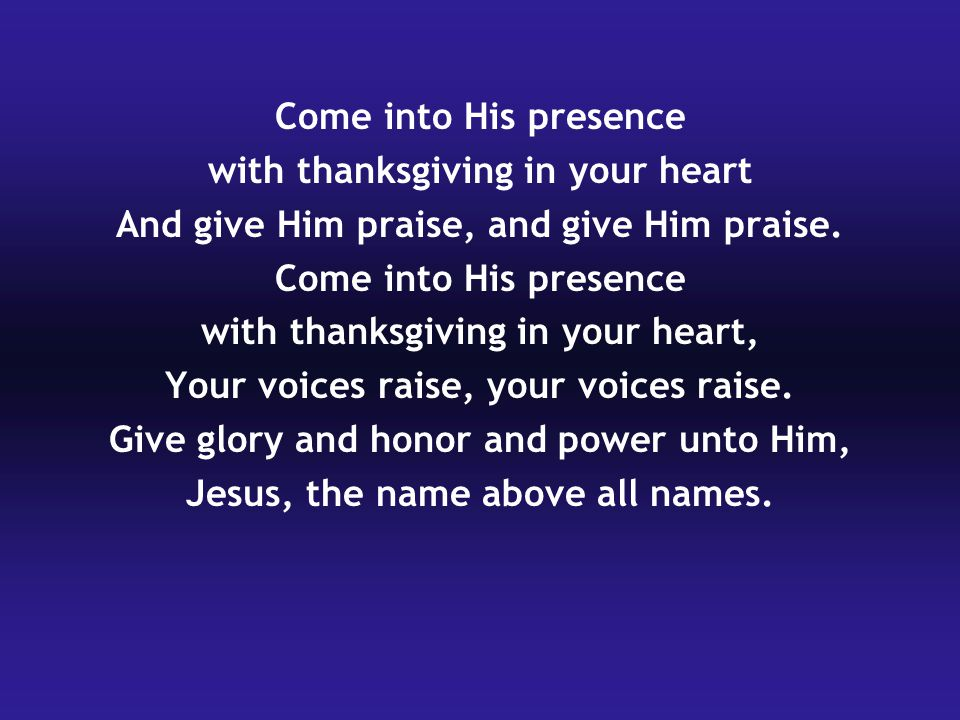 Come into His presence with thanksgiving in your heart And give Him praise, and give Him praise.