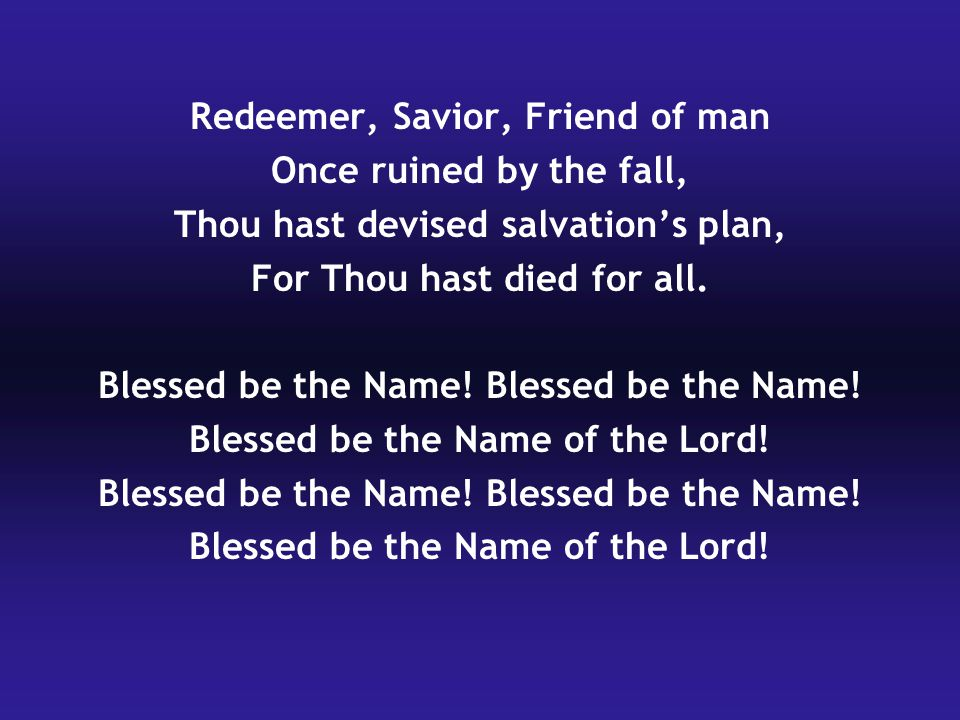 Redeemer, Savior, Friend of man Once ruined by the fall, Thou hast devised salvation's plan, For Thou hast died for all.