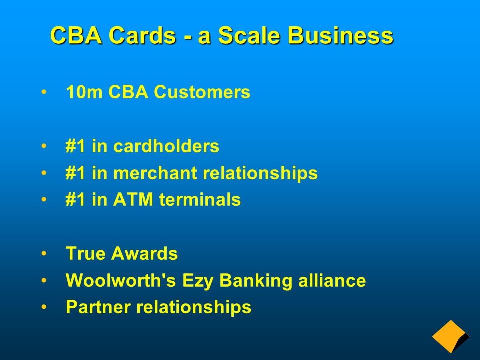 CBA Cards - a Scale Business 10m CBA Customers #1 in cardholders #1 in merchant relationships #1 in ATM terminals True Awards Woolworth s Ezy Banking alliance Partner relationships