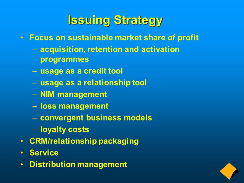 Issuing Strategy Focus on sustainable market share of profit –acquisition, retention and activation programmes –usage as a credit tool –usage as a relationship tool –NIM management –loss management –convergent business models –loyalty costs CRM/relationship packaging Service Distribution management