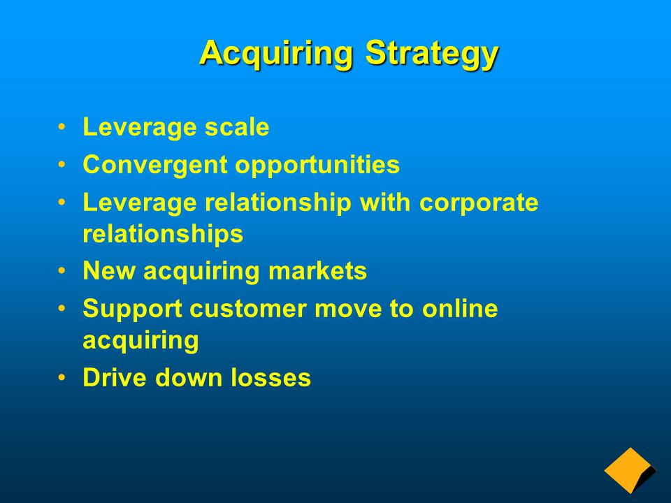 Acquiring Strategy Leverage scale Convergent opportunities Leverage relationship with corporate relationships New acquiring markets Support customer move to online acquiring Drive down losses