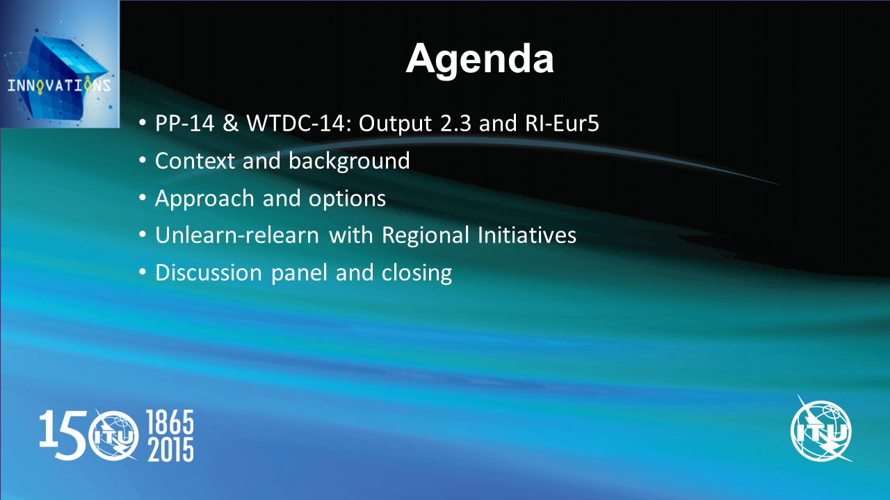 Agenda PP-14 & WTDC-14: Output 2.3 and RI-Eur5 Context and background Approach and options Unlearn-relearn with Regional Initiatives Discussion panel and closing