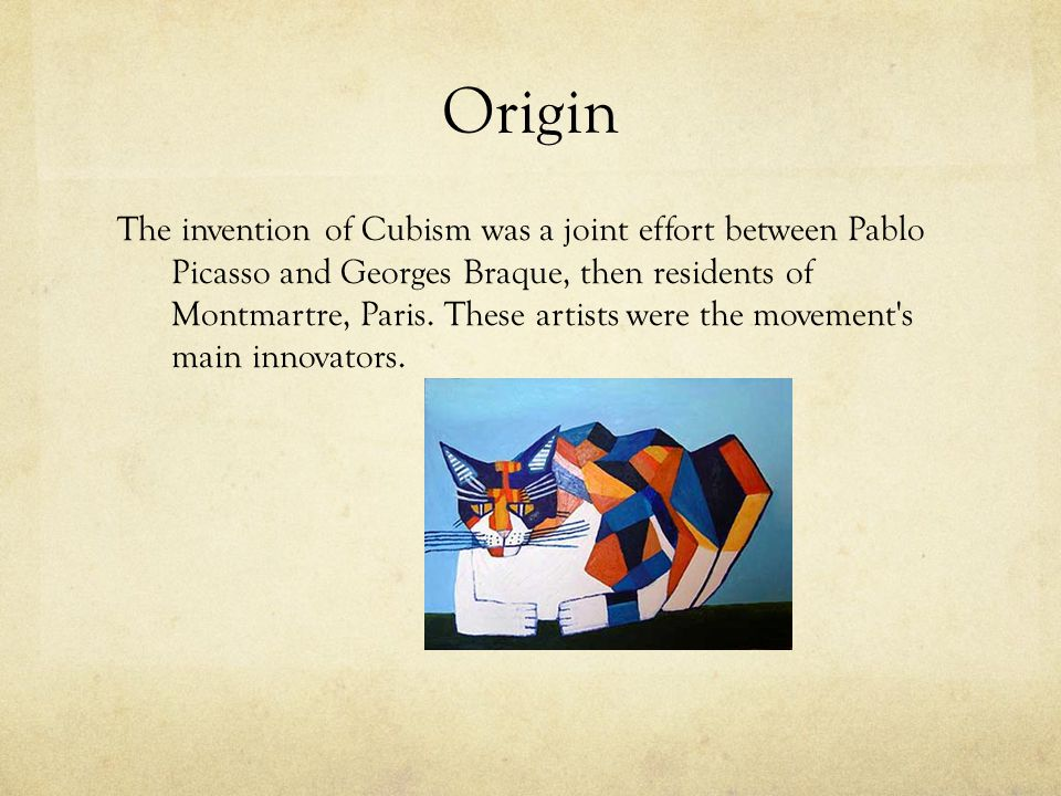 Origin The invention of Cubism was a joint effort between Pablo Picasso and Georges Braque, then residents of Montmartre, Paris.