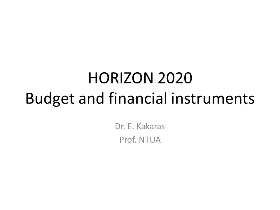 HORIZON 2020 Budget and financial instruments Dr. E. Kakaras Prof. NTUA