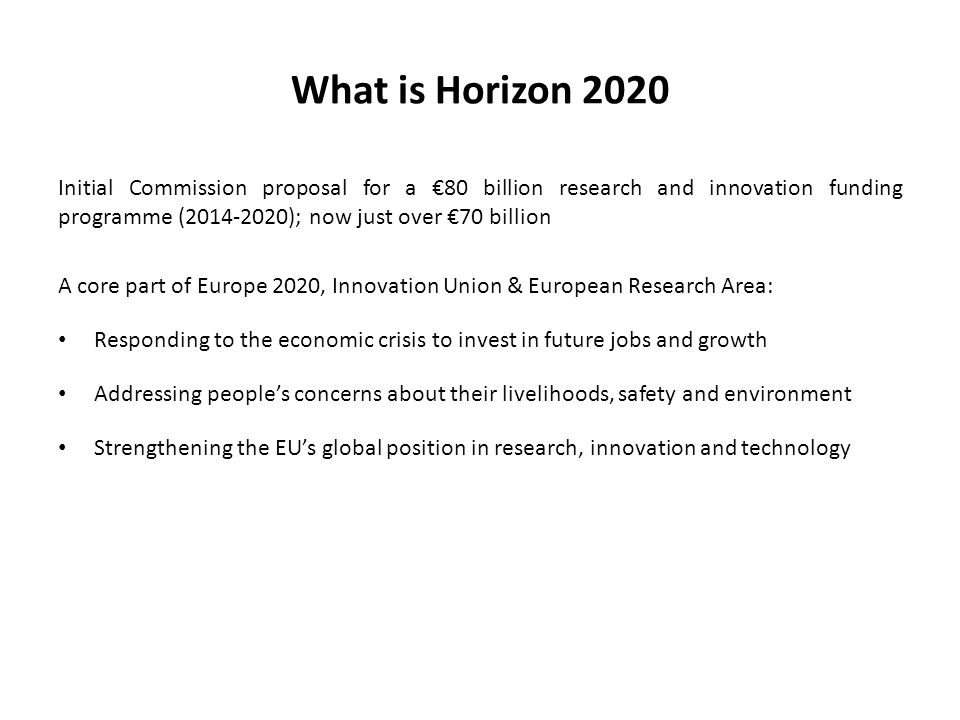What is Horizon 2020 Initial Commission proposal for a €80 billion research and innovation funding programme ( ); now just over €70 billion A core part of Europe 2020, Innovation Union & European Research Area: Responding to the economic crisis to invest in future jobs and growth Addressing people's concerns about their livelihoods, safety and environment Strengthening the EU's global position in research, innovation and technology