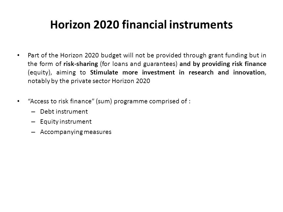 Horizon 2020 financial instruments Part of the Horizon 2020 budget will not be provided through grant funding but in the form of risk-sharing (for loans and guarantees) and by providing risk finance (equity), aiming to Stimulate more investment in research and innovation, notably by the private sector Horizon 2020 Access to risk finance (sum) programme comprised of : – Debt instrument – Equity instrument – Accompanying measures