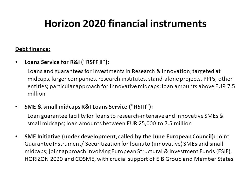 Horizon 2020 financial instruments Debt finance: Loans Service for R&I ( RSFF II ): Loans and guarantees for investments in Research & Innovation; targeted at midcaps, larger companies, research institutes, stand-alone projects, PPPs, other entities; particular approach for innovative midcaps; loan amounts above EUR 7.5 million SME & small midcaps R&I Loans Service ( RSI II ): Loan guarantee facility for loans to research-intensive and innovative SMEs & small midcaps; loan amounts between EUR 25,000 to 7.5 million SME Initiative (under development, called by the June European Council): Joint Guarantee Instrument/ Securitization for loans to (innovative) SMEs and small midcaps; joint approach involving European Structural & Investment Funds (ESIF), HORIZON 2020 and COSME, with crucial support of EIB Group and Member States