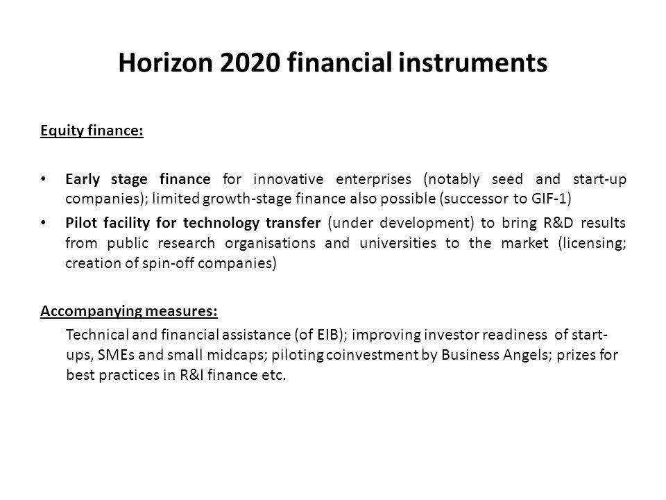 Horizon 2020 financial instruments Equity finance: Early stage finance for innovative enterprises (notably seed and start-up companies); limited growth-stage finance also possible (successor to GIF-1) Pilot facility for technology transfer (under development) to bring R&D results from public research organisations and universities to the market (licensing; creation of spin-off companies) Accompanying measures: Technical and financial assistance (of EIB); improving investor readiness of start- ups, SMEs and small midcaps; piloting coinvestment by Business Angels; prizes for best practices in R&I finance etc.