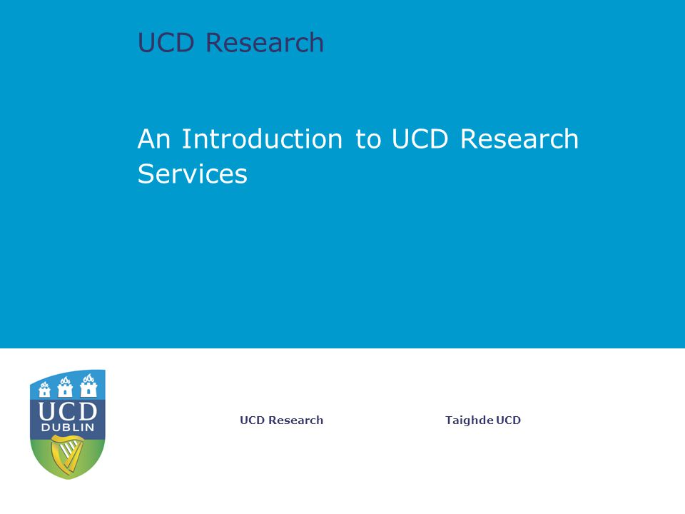 UCD Research Taighde UCDUCD Research An Introduction to UCD Research Services