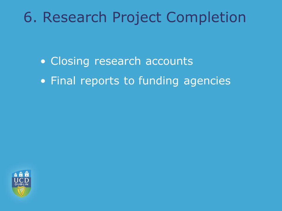 6. Research Project Completion Closing research accounts Final reports to funding agencies