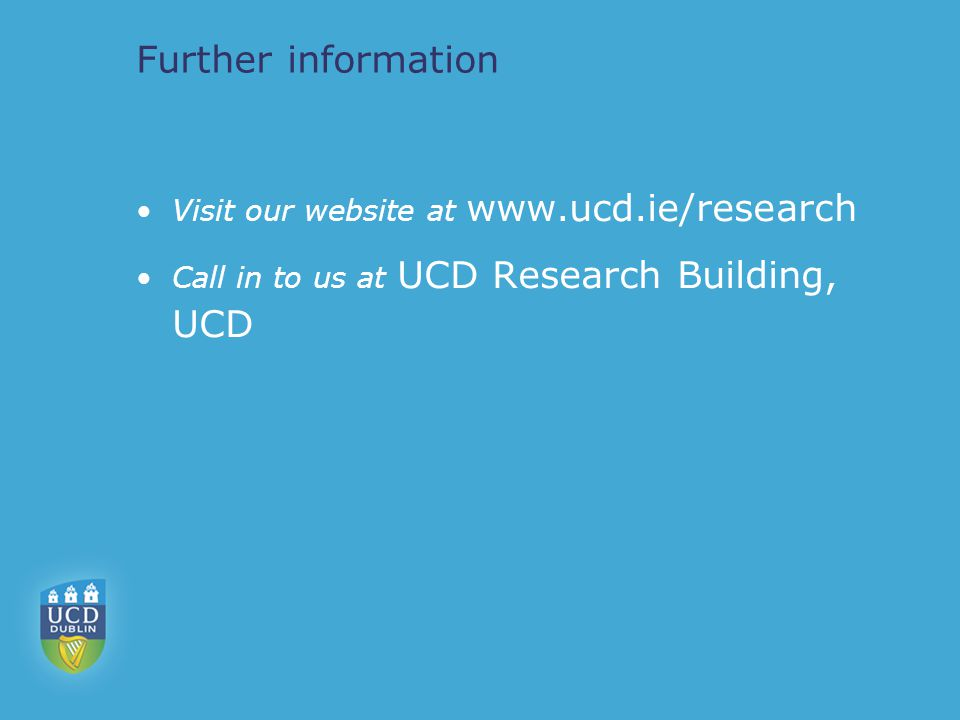 Further information Visit our website at   Call in to us at UCD Research Building, UCD