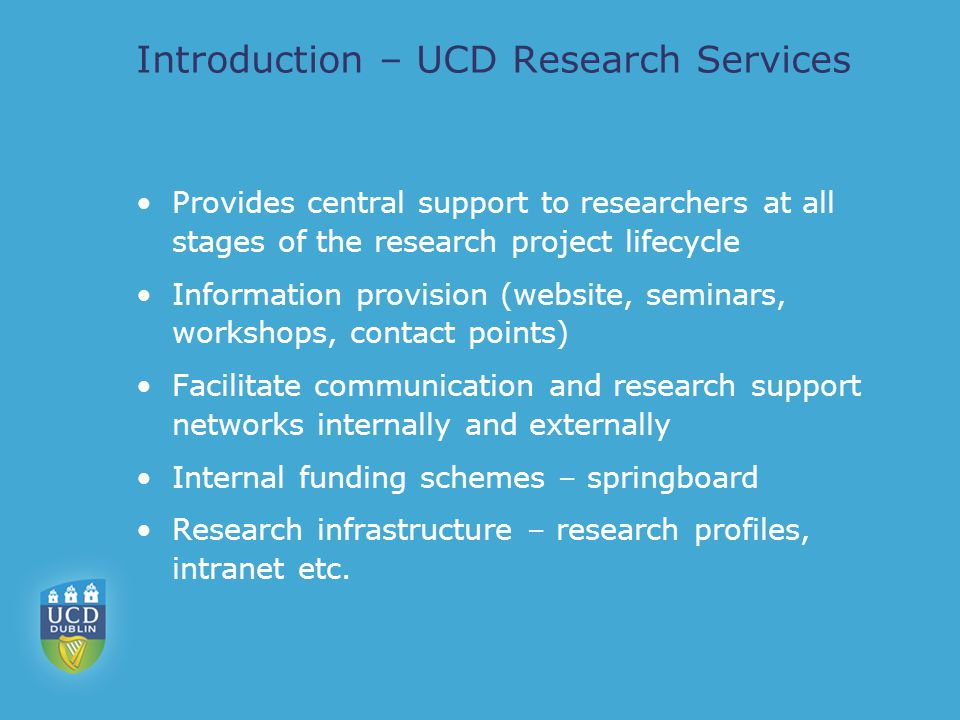 Introduction – UCD Research Services Provides central support to researchers at all stages of the research project lifecycle Information provision (website, seminars, workshops, contact points) Facilitate communication and research support networks internally and externally Internal funding schemes – springboard Research infrastructure – research profiles, intranet etc.