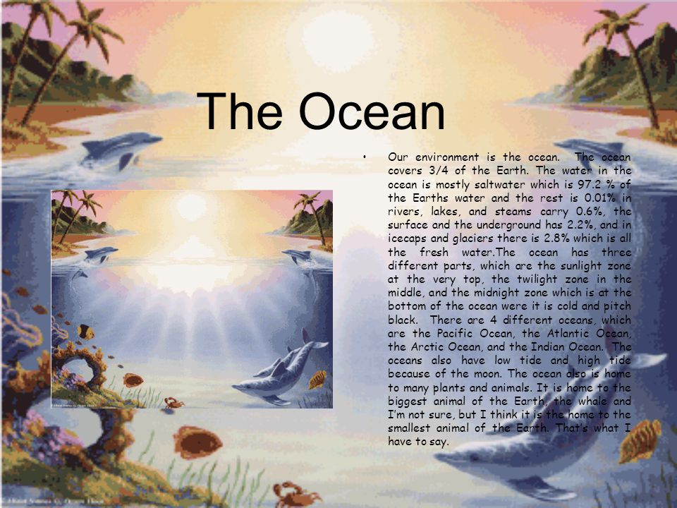 The Ocean Our environment is the ocean. The ocean covers 3/4 of the Earth.
