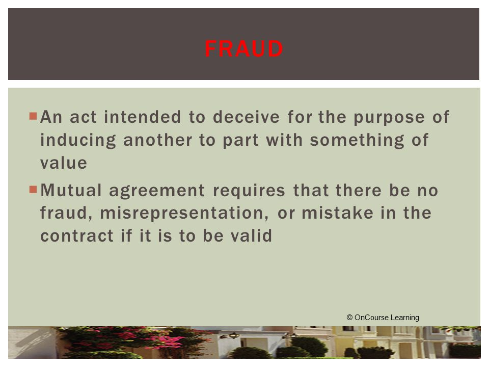  An act intended to deceive for the purpose of inducing another to part with something of value  Mutual agreement requires that there be no fraud, misrepresentation, or mistake in the contract if it is to be valid © OnCourse Learning FRAUD