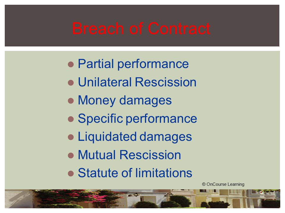 Breach of Contract Partial performance Unilateral Rescission Money damages Specific performance Liquidated damages Mutual Rescission Statute of limitations © OnCourse Learning