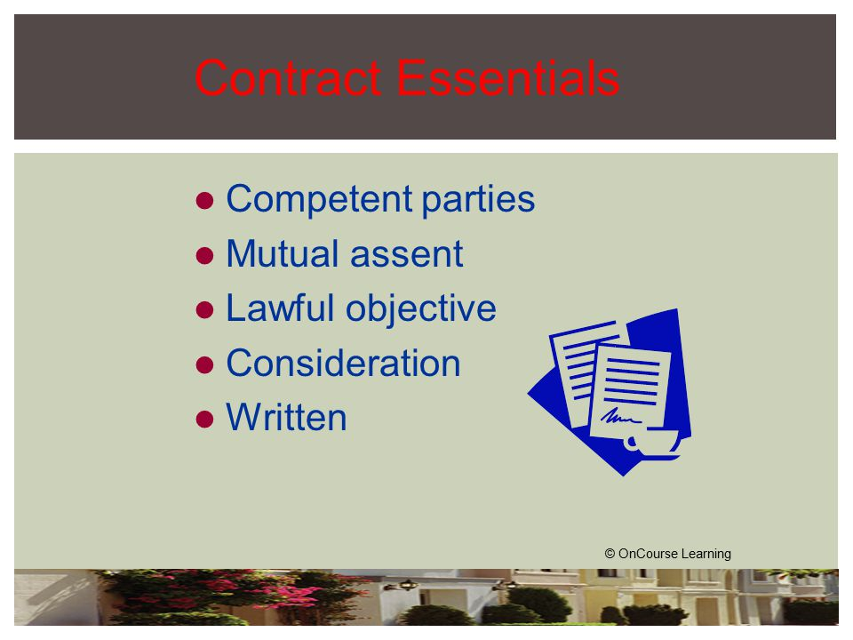 Contract Essentials Competent parties Mutual assent Lawful objective Consideration Written © OnCourse Learning