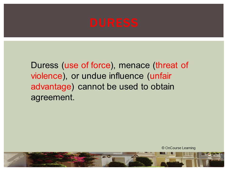 © OnCourse Learning DURESS Duress (use of force), menace (threat of violence), or undue influence (unfair advantage) cannot be used to obtain agreement.