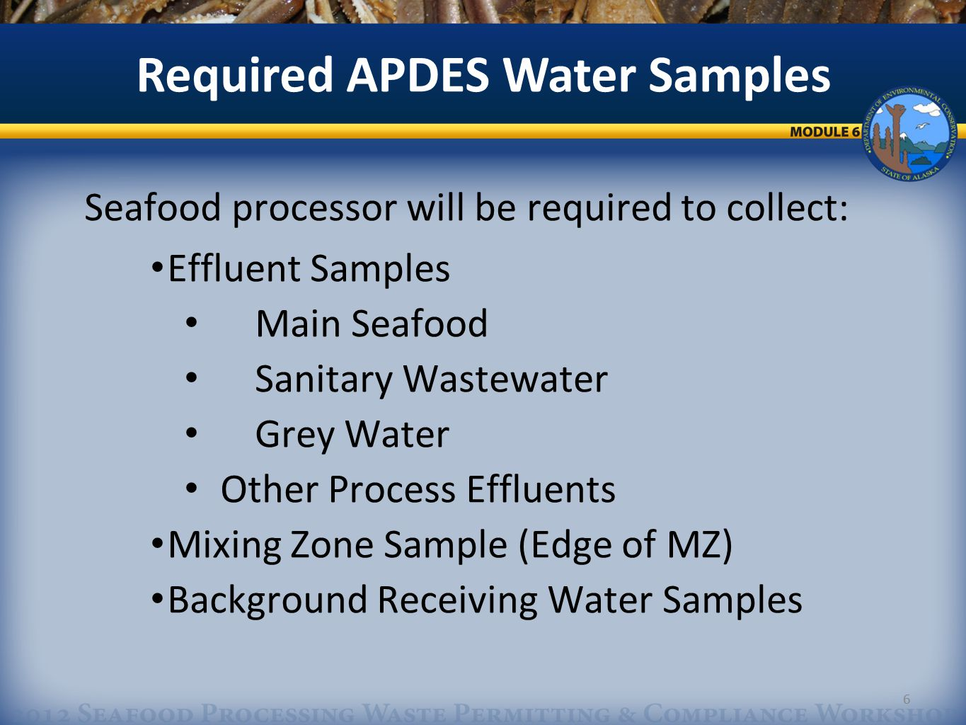 6 Seafood processor will be required to collect: Effluent Samples Main Seafood Sanitary Wastewater Grey Water Other Process Effluents Mixing Zone Sample (Edge of MZ) Background Receiving Water Samples Required APDES Water Samples