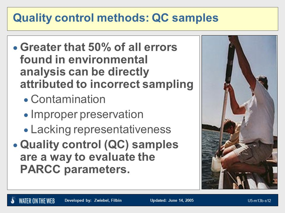 Developed by: Zwiebel, Filbin Updated: June 14, 2005 U5-m13b-s12 Quality control methods: QC samples  Greater that 50% of all errors found in environmental analysis can be directly attributed to incorrect sampling  Contamination  Improper preservation  Lacking representativeness  Quality control (QC) samples are a way to evaluate the PARCC parameters.