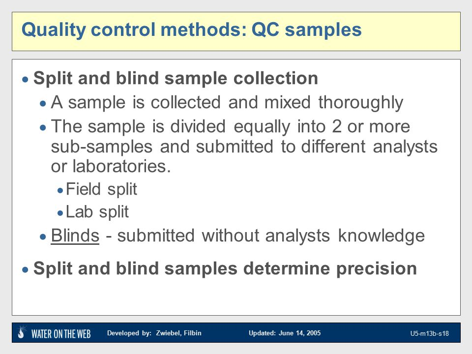 Developed by: Zwiebel, Filbin Updated: June 14, 2005 U5-m13b-s18 Quality control methods: QC samples  Split and blind sample collection  A sample is collected and mixed thoroughly  The sample is divided equally into 2 or more sub-samples and submitted to different analysts or laboratories.