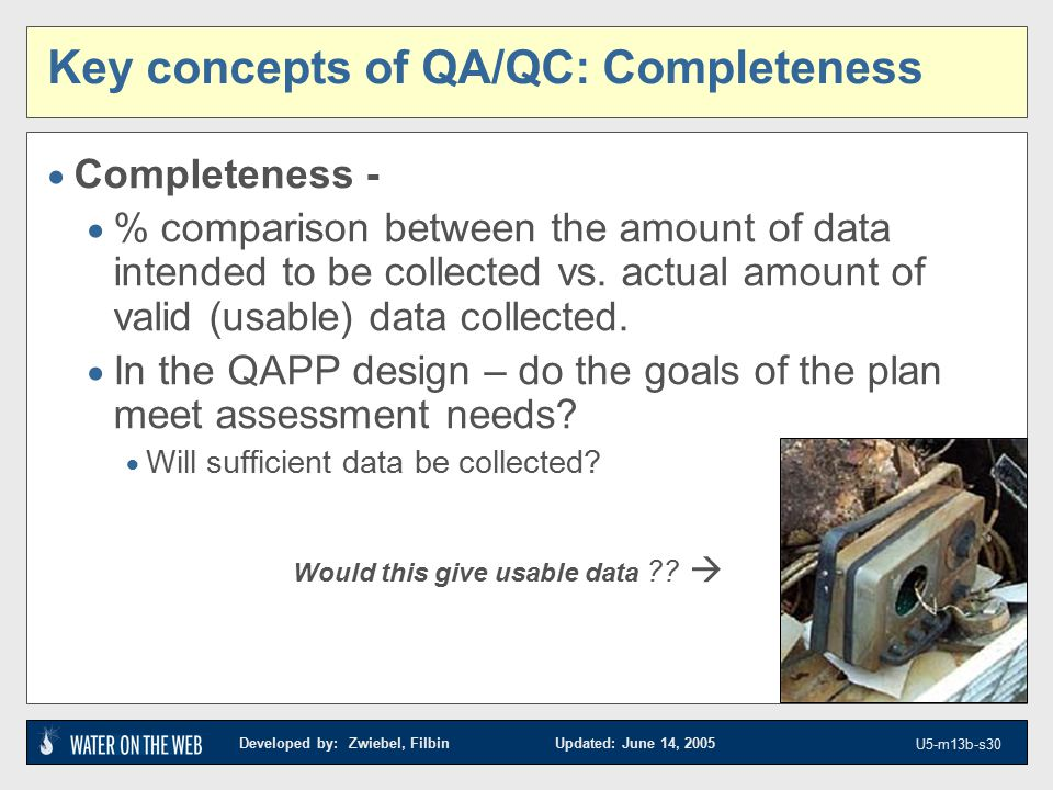 Developed by: Zwiebel, Filbin Updated: June 14, 2005 U5-m13b-s30 Key concepts of QA/QC: Completeness  Completeness -  % comparison between the amount of data intended to be collected vs.