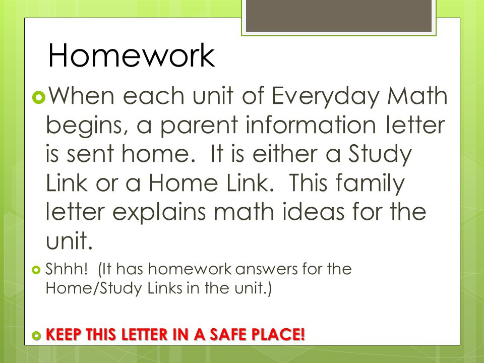 Homework  When each unit of Everyday Math begins, a parent information letter is sent home.