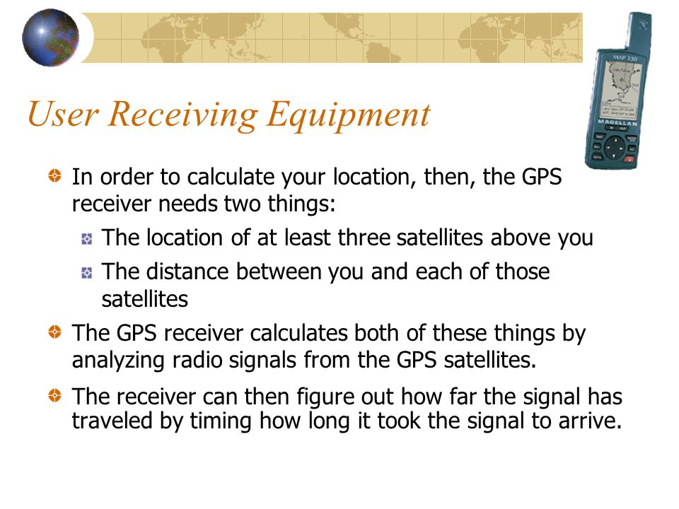 User Receiving Equipment In order to calculate your location, then, the GPS receiver needs two things: The location of at least three satellites above you The distance between you and each of those satellites The GPS receiver calculates both of these things by analyzing radio signals from the GPS satellites.