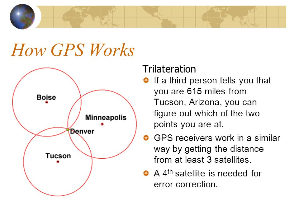 How GPS Works Trilateration If a third person tells you that you are 615 miles from Tucson, Arizona, you can figure out which of the two points you are at.