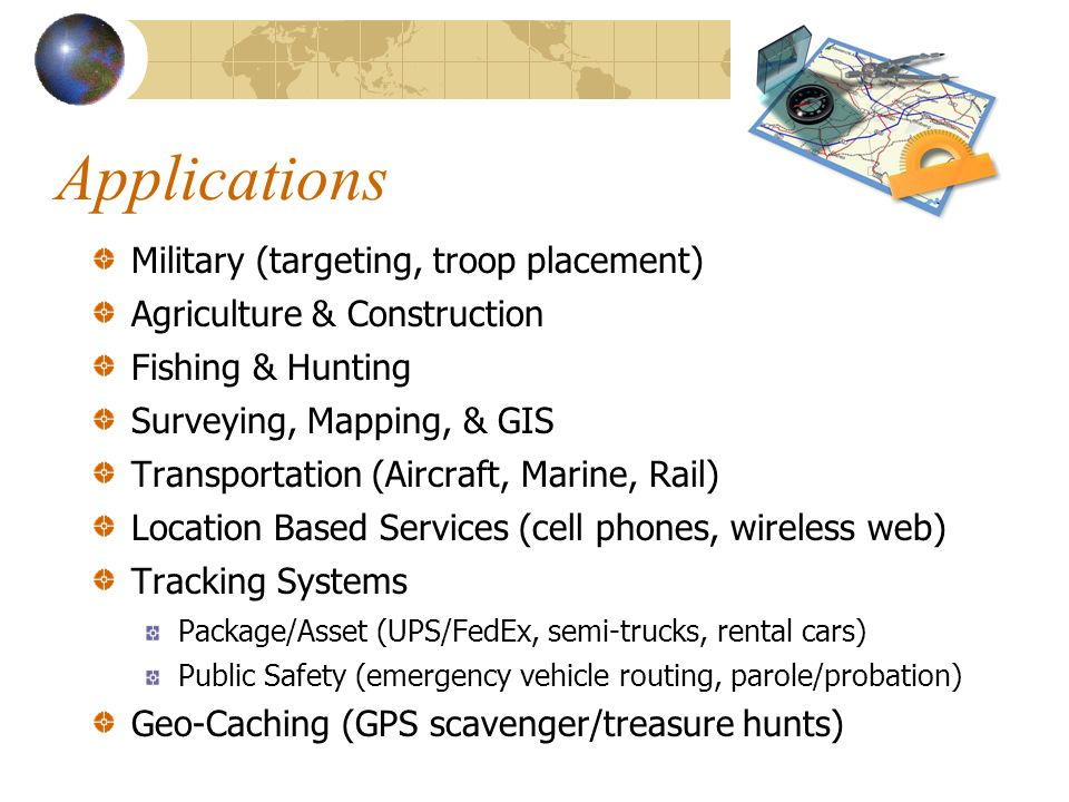 Applications Military (targeting, troop placement) Agriculture & Construction Fishing & Hunting Surveying, Mapping, & GIS Transportation (Aircraft, Marine, Rail) Location Based Services (cell phones, wireless web) Tracking Systems Package/Asset (UPS/FedEx, semi-trucks, rental cars) Public Safety (emergency vehicle routing, parole/probation) Geo-Caching (GPS scavenger/treasure hunts)