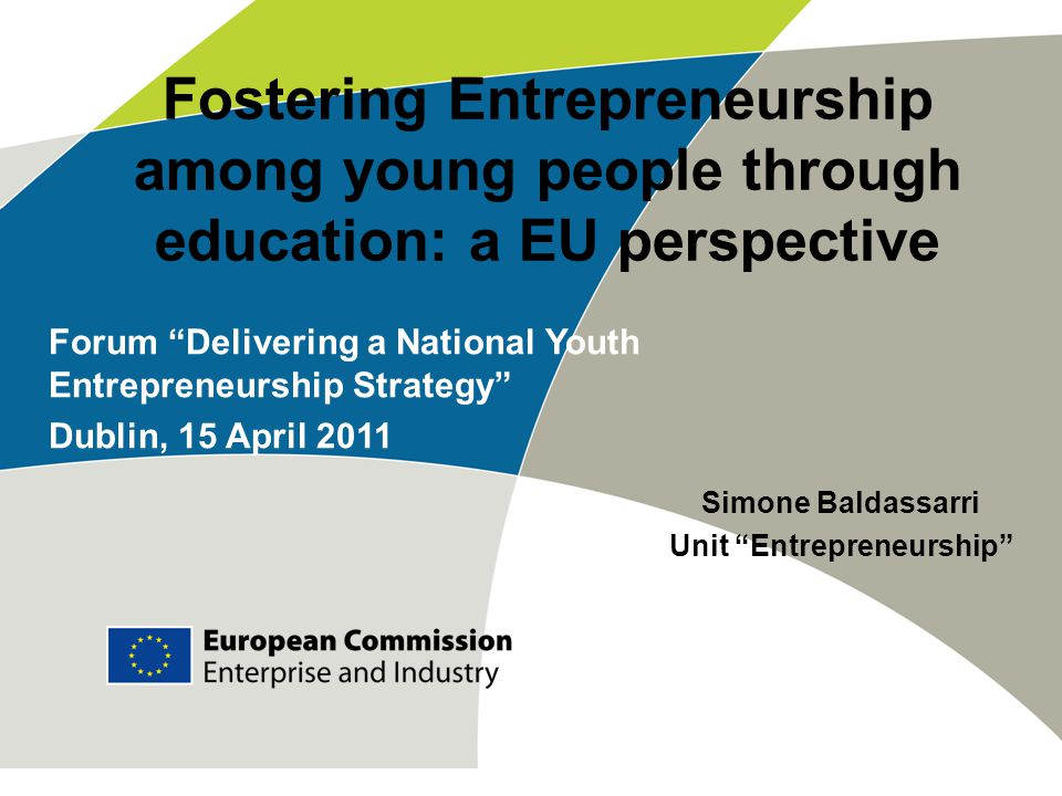 Fostering Entrepreneurship among young people through education: a EU perspective Simone Baldassarri Unit Entrepreneurship Forum Delivering a National Youth Entrepreneurship Strategy Dublin, 15 April 2011