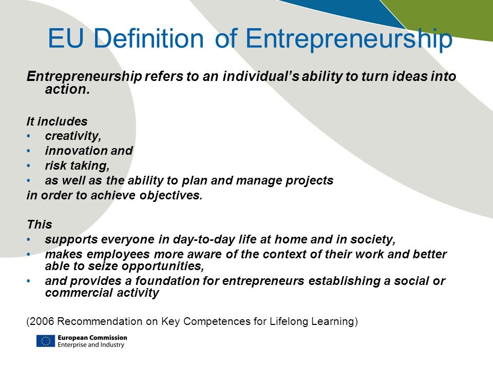 EU Definition of Entrepreneurship Entrepreneurship refers to an individual's ability to turn ideas into action.