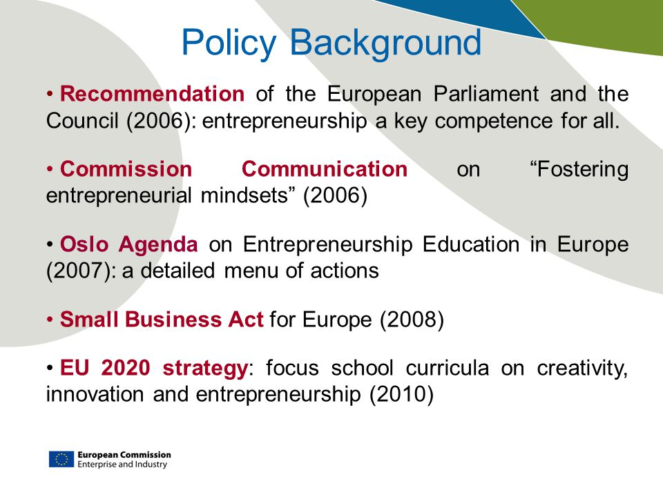 Policy Background Recommendation of the European Parliament and the Council (2006): entrepreneurship a key competence for all.