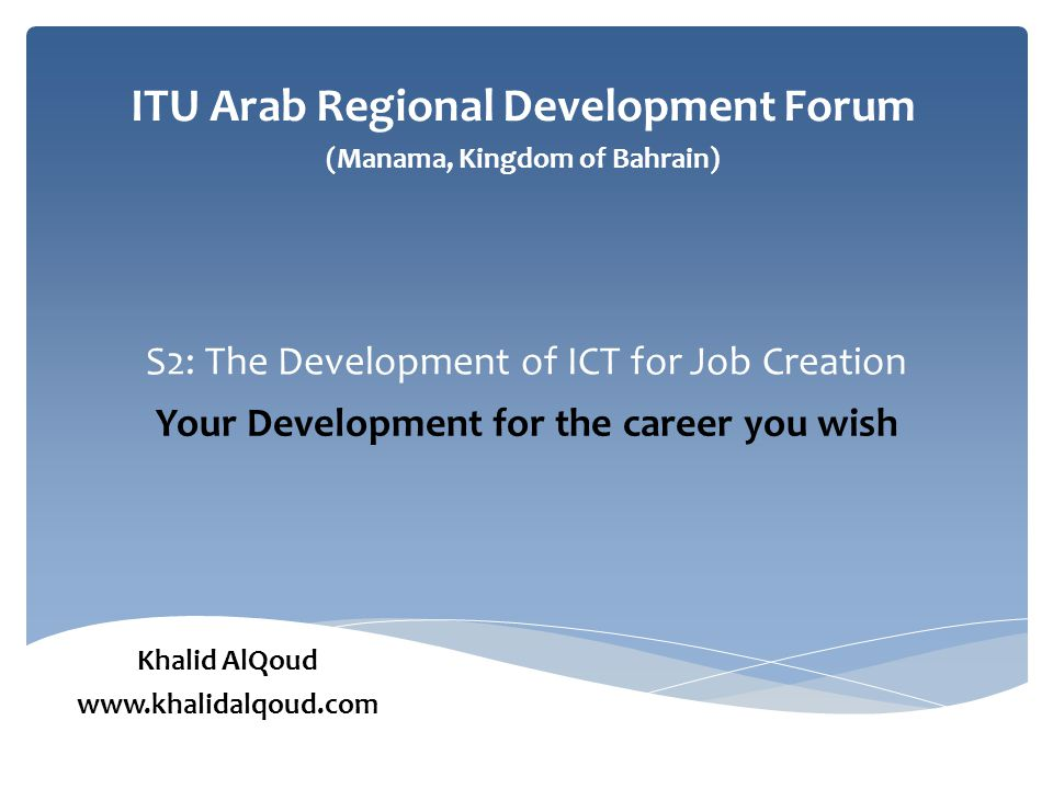 S2: The Development of ICT for Job Creation Your Development for the career you wish ITU Arab Regional Development Forum (Manama, Kingdom of Bahrain) Khalid AlQoud