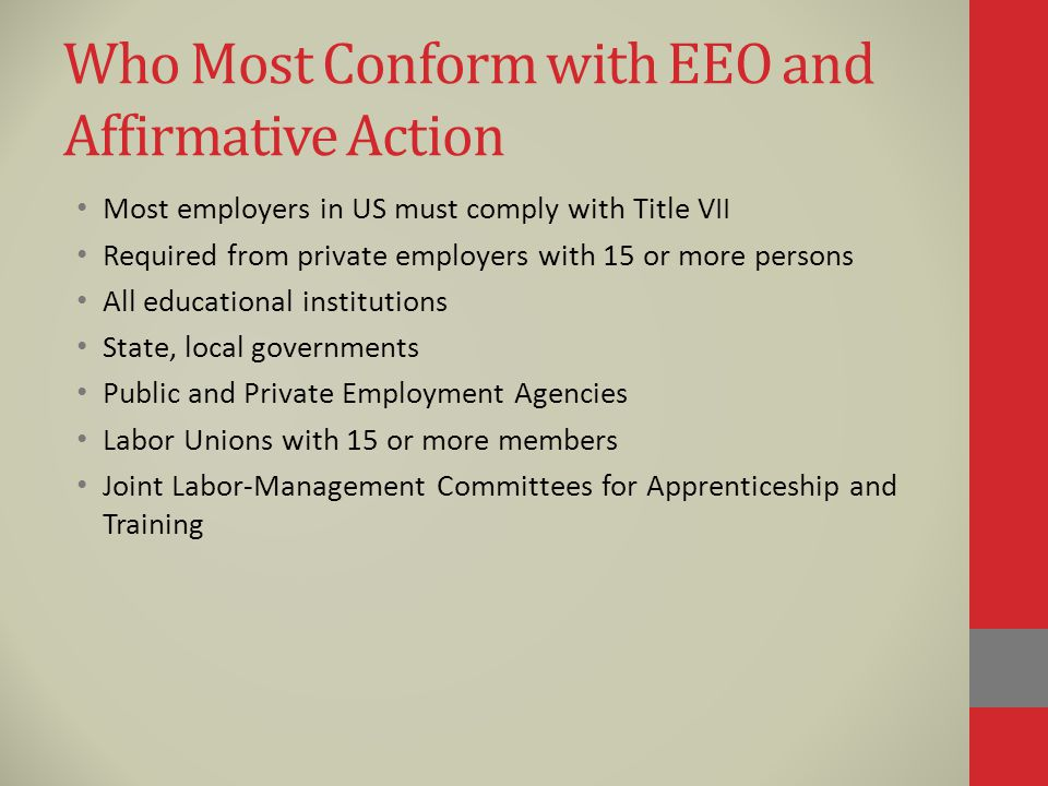 Who Most Conform with EEO and Affirmative Action Most employers in US must comply with Title VII Required from private employers with 15 or more persons All educational institutions State, local governments Public and Private Employment Agencies Labor Unions with 15 or more members Joint Labor-Management Committees for Apprenticeship and Training