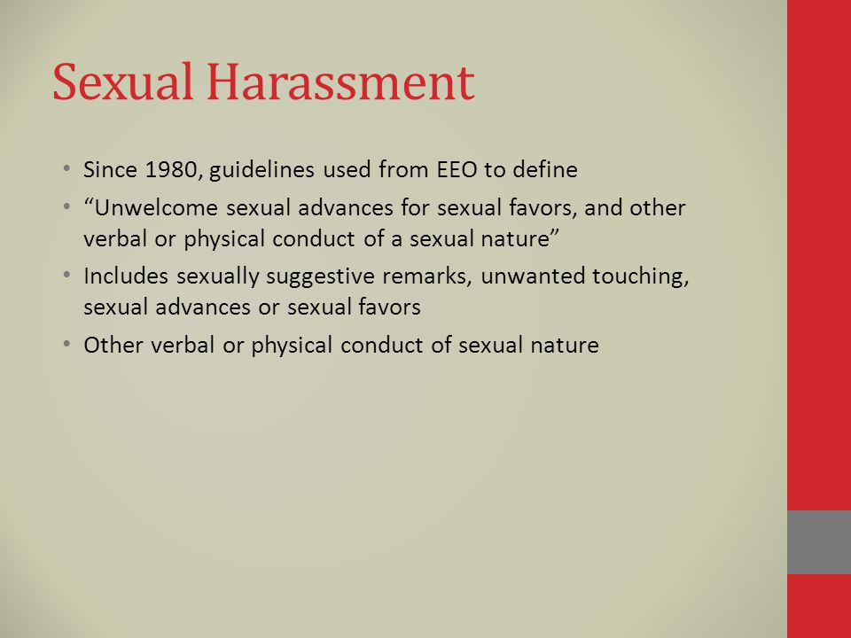 Sexual Harassment Since 1980, guidelines used from EEO to define Unwelcome sexual advances for sexual favors, and other verbal or physical conduct of a sexual nature Includes sexually suggestive remarks, unwanted touching, sexual advances or sexual favors Other verbal or physical conduct of sexual nature