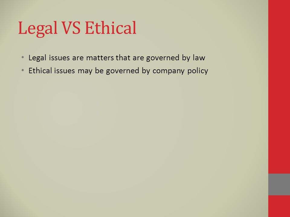 Legal VS Ethical Legal issues are matters that are governed by law Ethical issues may be governed by company policy