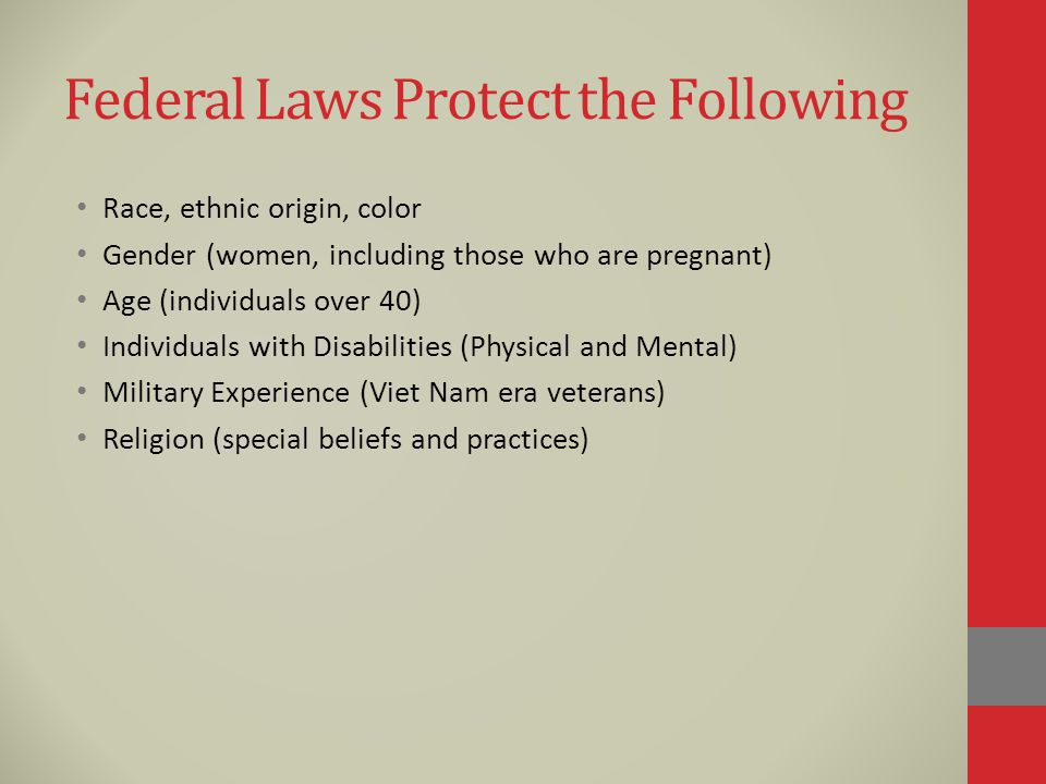 Federal Laws Protect the Following Race, ethnic origin, color Gender (women, including those who are pregnant) Age (individuals over 40) Individuals with Disabilities (Physical and Mental) Military Experience (Viet Nam era veterans) Religion (special beliefs and practices)