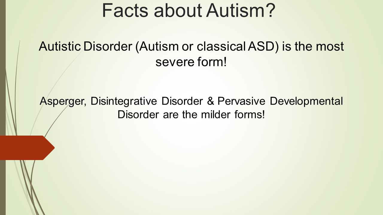 Facts about Autism. Autistic Disorder (Autism or classical ASD) is the most severe form.