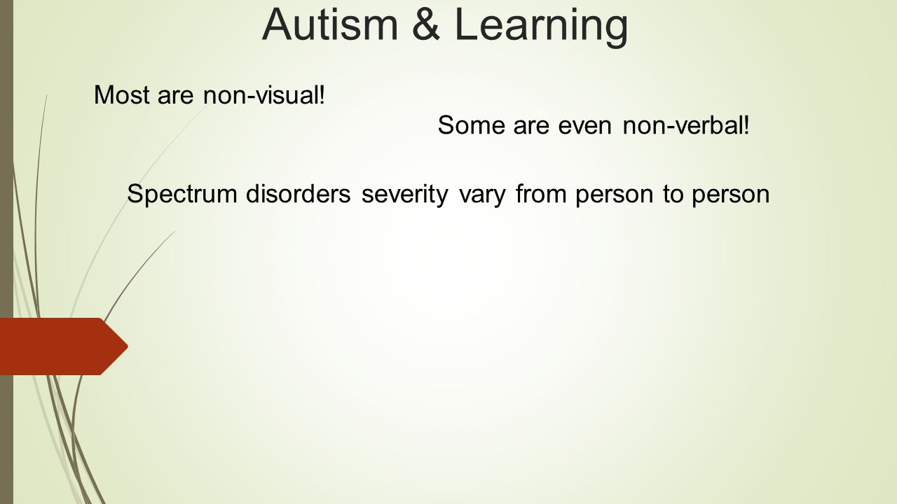 Autism & Learning Most are non-visual.