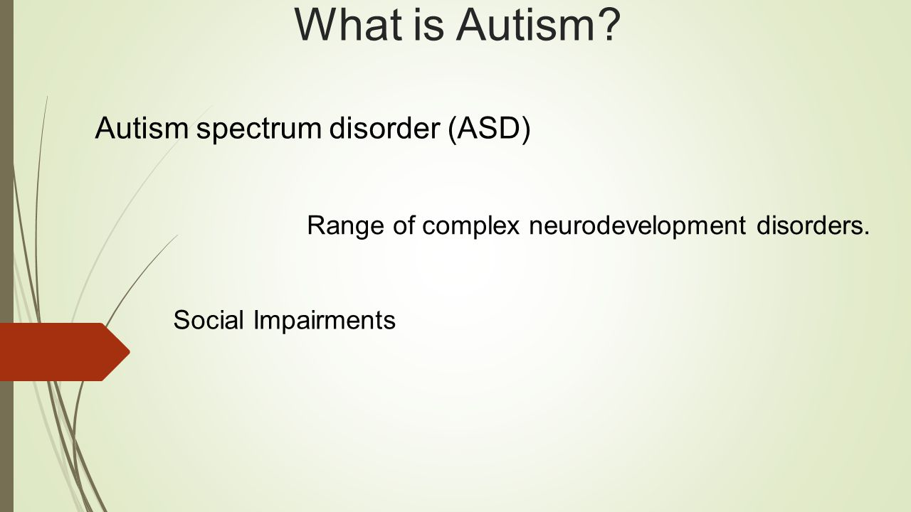 What is Autism. Autism spectrum disorder (ASD) Range of complex neurodevelopment disorders.